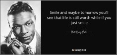 quote-smile-and-maybe-tomorrow-you-ll-see-that-life-is-still-worth-while-if-you-just-smile-nat-king-cole-86-33-34